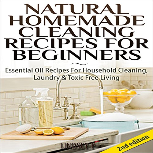 Natural Homemade Cleaning Recipes for Beginners 2nd Edition: Essential Oil Recipes for Household Cleaning, Laundry & Toxic Free Living cover art