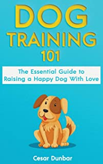 Dog Training 101: The Essential Guide to Raising A Happy Dog With Love. Train The Perfect Dog Through House Training, Basi...