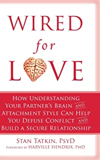Wired for Love: How Understanding Your Partner's Brain and Attachment Style Can Help You Defuse Conflict and Build a Secur...
