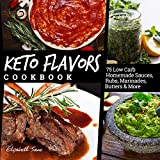 Keto Flavors Cookbook: 90 Low Carb Homemade Sauces, Rubs, Marinades, Butters and more (Eli...