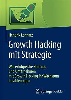 Growth Hacking mit Strategie: Wie erfolgreiche Startups und Unternehmen mit Growth Hacking ihr Wachstum beschleunigen (German Edition)