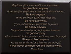 People are often unreasonable and self-centered. Forgive them anyway. If you are kind, people may accuse you of ulterior motives. Be kind... Mother Teresa Decorative Carved Wood Sign Quote, Black