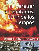 Fe para ser arrebatados: El fin de los tiempos. (Spanish...