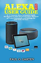 Alexa User Guide 2019: A – Z Amazon Alexa Reference Guide for Beginners & Advanced Users. Discover all Voice Commands and Settings for your Echo Devices