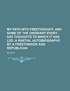 My Path Into Freethought, and Some of the Ordinary Every-Day Thoughts to Which It Has Led. a Partial Autobiography, by a F...