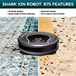Shark ION Robot Vacuum R75 with Wi-Fi and Voice Control, 0.45 Quarts, in Smoke and Ash 14 THREE BRUSH TYPES. ONE POWERFUL CLEAN: Tri-Brush System combines side brushes, channel brushes, and a multi-surface brushroll to handle debris on all surfaces. COMPLETELY INTEGRATED IN YOUR HOME: Shark ION Robot senses ledges and stairs, avoids damaging furniture and walls, and maneuvers around potential stuck situations, truly knowing your home. CLEAN FROM YOUR PHONE: SharkClean app lets you start and stop cleaning and schedule your robot to clean whenever you want.