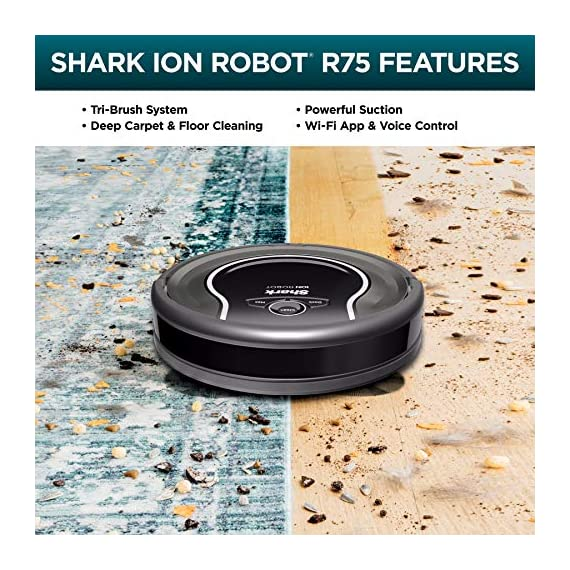Shark ION Robot Vacuum R75 with Wi-Fi and Voice Control, 0.45 Quarts, in Smoke and Ash 5 THREE BRUSH TYPES. ONE POWERFUL CLEAN: Tri-Brush System combines side brushes, channel brushes, and a multi-surface brushroll to handle debris on all surfaces. COMPLETELY INTEGRATED IN YOUR HOME: Shark ION Robot senses ledges and stairs, avoids damaging furniture and walls, and maneuvers around potential stuck situations, truly knowing your home. CLEAN FROM YOUR PHONE: SharkClean app lets you start and stop cleaning and schedule your robot to clean whenever you want.