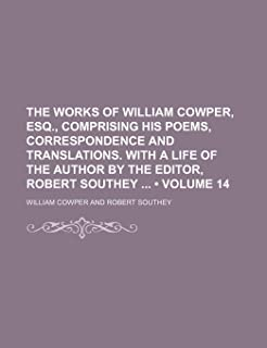 The Works of William Cowper, Esq., Comprising His Poems, Correspondence and Translations. with a Life of the Author by the...