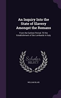 An Inquiry Into the State of Slavery Amongst the Romans: From the Earliest Period, Till the Establishment of the Lombards ...