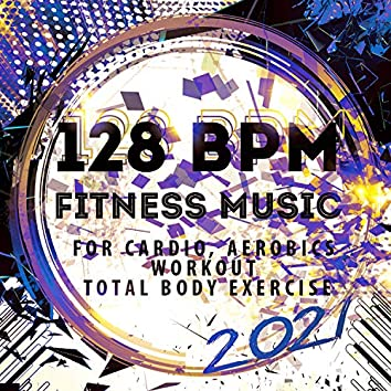 128 BPM Fitness Music 2021: For Cardio, Aerobics, Workout, Total Body Exercise