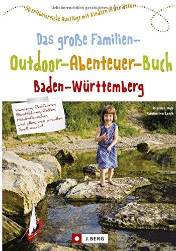 Freizeitführer für Kinder in Baden-Württemberg: Das große Familien-Outdoor-Abenteuer-Buch Baden-Württemberg. 50 erlebnisreiche Ausflüge mit Kindern in der Natur. Familienerlebnisse in BaWü.