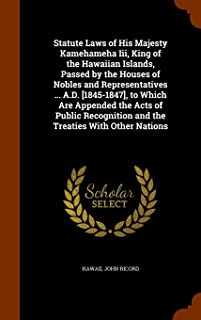 Statute Laws of His Majesty Kamehameha Iii, King of the Hawaiian Islands, Passed by the Houses of Nobles and Representatives ... A.D. [1845-1847], to ... and the Treaties With Other Nations