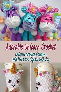 Adorable Unicorn Crochet: Unicorn Crochet Patterns Will Make You Squeal with Joy: Unicorn Crochet Pattern Ideas You'll Lov...
