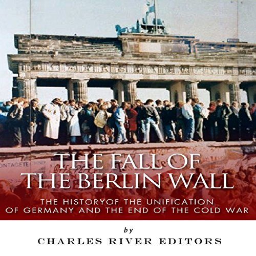 The Fall of the Berlin Wall: The History of the Unification of Germany and the End of the Cold War cover art