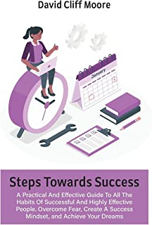 Steps Towards Success: A Practical And Effective Guide To All The Habits Of Successful And Highly Effective People. Overco...