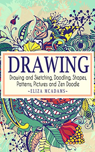 Drawing: Drawing and Sketching,Doodling,Shapes,Patterns,Pictures and Zen Doodle (drawing, zentangle, drawing patterns, drawing shapes, how to draw, doodle, creativity) (English Edition)