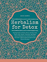 Herbalism for Detox: Healing Herbs to Know, Grow, and Use. Teas, Tonics, Oils, Salves, Tinctures, and Other Natural Remedies for the Entire Family (Includes a Special Detox Program with Natural Recipes)