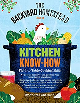 The Backyard Homestead Book of Kitchen Know-How: Field-to-Table Cooking Skills by [Andrea Chesman]