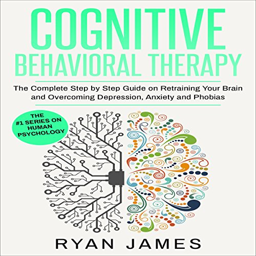 Cognitive Behavioral Therapy: The Complete Step by Step Guide on Retraining Your Brain and Overcoming Depression, Anxiety and Phobias audiobook cover art