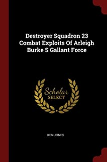 Destroyer Squadron 23 Combat Exploits of Arleigh Burke S Gallant Force
