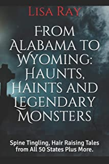 From Alabama to Wyoming: Haunts, Haints and Legendary Monsters: Spine Tingling, Hair Raising Tales from All 50 States Plus...