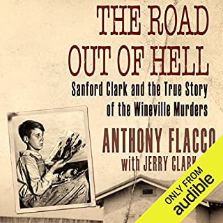The Road Out of Hell     Sanford Clark and the True Story of the Wineville Murders              By:                                                                                                                                 Anthony Flacco,                                                                                        Jerry Clark                               Narrated by:                                                                                                                                 Anthony Flacco                      Length: 9 hrs and 17 mins     19 ratings     Overall 4.8