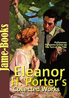 Eleanor H. Porter's Collected Works: Pollyanna, Pollyanna Grows Up, Miss Billy, Just David, Dawn, and More!(12 Novels and 20 Shorts Stories )