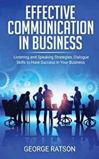 Effective Communication in Business: Listening and Speaking Strategies, Dialog Skills to Have Success in Your Business