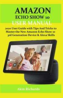 AMAZON ECHO SHOW 10 USER MANUAL: 2020 User Guide with Tips And Tricks to Master the New Amazon Echo Show 10 3rd Generation...