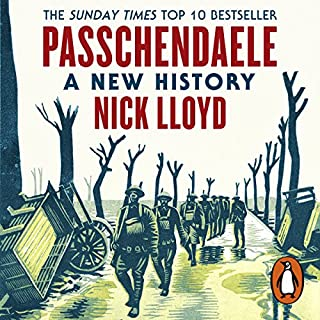 Passchendaele     A New History              By:                                                                                                                                 Nick Lloyd                               Narrated by:                                                                                                                                 Mark Elstob                      Length: 12 hrs and 28 mins     33 ratings     Overall 4.6