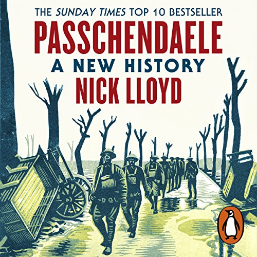 Passchendaele     A New History              By:                                                                                                                                 Nick Lloyd                               Narrated by:                                                                                                                                 Mark Elstob                      Length: 12 hrs and 28 mins     3 ratings     Overall 4.0