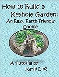How to Build a Keyhole Garden: An Easy, Earth-Friendly Choice