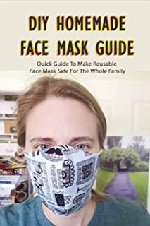 DIY Homemade Face Mask Guide: Quick Guide To Make Reusable Face Mask Safe For The Whole Family: How Face Mask Can Protect ...
