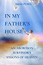 In My Father's House: An Abortion Survivor's Visions of Heaven