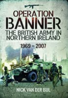 Operation Banner: The British Army in Northern Ireland, 1969 to 2007