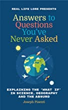 Answers to Questions You've Never Asked: Explaining the What If in Science, Geography and the Absurd (Fun Facts Book, Funny Gift for Men, Thing ... book of Trivia Facts, for Fans of What If)