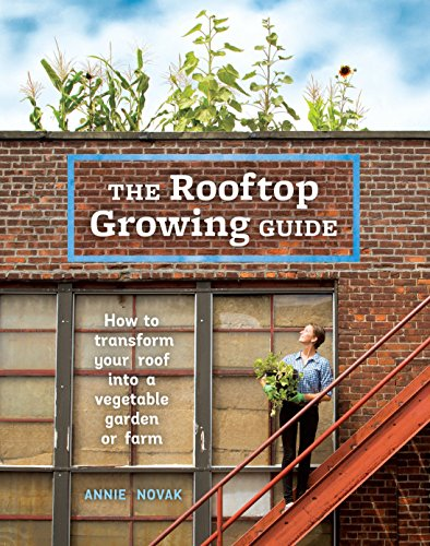 The Rooftop Growing Guide: How to Transform Your Roof into a Vegetable Garden or Farm