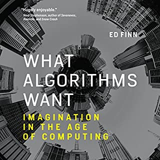 What Algorithms Want     Imagination in the Age of Computing              By:                                                                                                                                 Ed Finn                               Narrated by:                                                                                                                                 Scott Merriman                      Length: 8 hrs and 55 mins     22 ratings     Overall 4.0