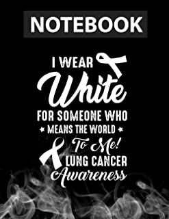I Wear White For Someone Who Means World To Me Lung Cancer Notebook CollegeRuled / 130 Pages / Large 8.5''x11''