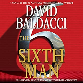 The Sixth Man                   By:                                                                                                                                 David Baldacci                               Narrated by:                                                                                                                                 Ron McLarty,                                                                                        Orlagh Cassidy                      Length: 12 hrs and 36 mins     4,432 ratings     Overall 4.4