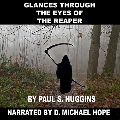 Glances Through the Eyes of the Reaper                   By:                                                                                                                                 Mr. Paul S. Huggins                               Narrated by:                                                                                                                                 D. Michael Hope                      Length: 1 hr and 16 mins     2 ratings     Overall 3.5
