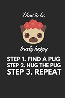 How to be truely happy: Step 1 Find a Pug Step 2 Hug the Pug Step 3 Repeat. Funny Pug A5 Journal / Notebook to write in
