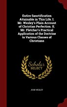 Entire Sanctification Attainable in This Life. I. Mr. Wesley's Plain Account of Christian Perfection. II. Mr. Fletcher's Practical Application of the Doctrine to Various Classes of Christians