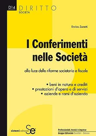 I conferimenti nelle Società: Alla luce delle riforme societaria e fiscalebeni in natura e crediti - prestazioni dopera e di servizi - aziende e rami dazienda (Diritto-Società)