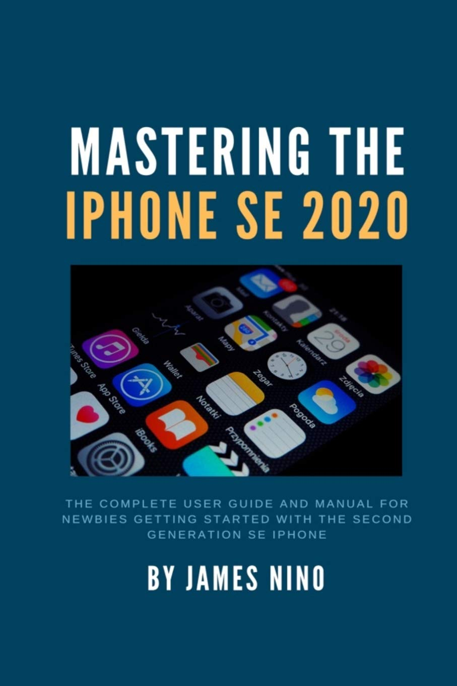 Image OfMastering The IPhone SE 2020: The Complete User Guide And Manual For Newbies Getting Started With The Second Generation SE...