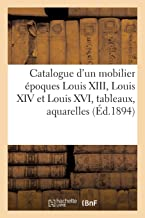 Catalogue d'Un Beau Mobilier Époques Louis XIII, Louis XIV Et Louis XVI, Tableaux Anciens (French Edition)