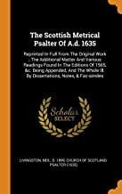 The Scottish Metrical Psalter of A.D. 1635: Reprinted in Full from the Original Work; The Additional Matter and Various Readings Found in the Editions ... Ill. by Dissertations, Notes, & Fac-Similes