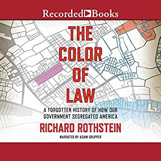 The Color of Law     A Forgotten History of How Our Government Segregated America              By:                                                                                                                                 Richard Rothstein                               Narrated by:                                                                                                                                 Adam Grupper                      Length: 9 hrs and 32 mins     1,121 ratings     Overall 4.8