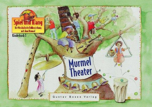 Spiel und Klang - Musikalische Früherziehung mit dem Murmel. Für Kinder zwischen 4 und 6 Jahren: Kinderbuch 3 »Murmeltheater«: Spiel und Klang. Die Musikalische Früherziehung mit dem Murmel