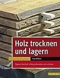 Holz trocknen und lagern: Eigenes Nutzholz richtig vorbereiten und lagern (Spezialtechniken für Holzwerker)